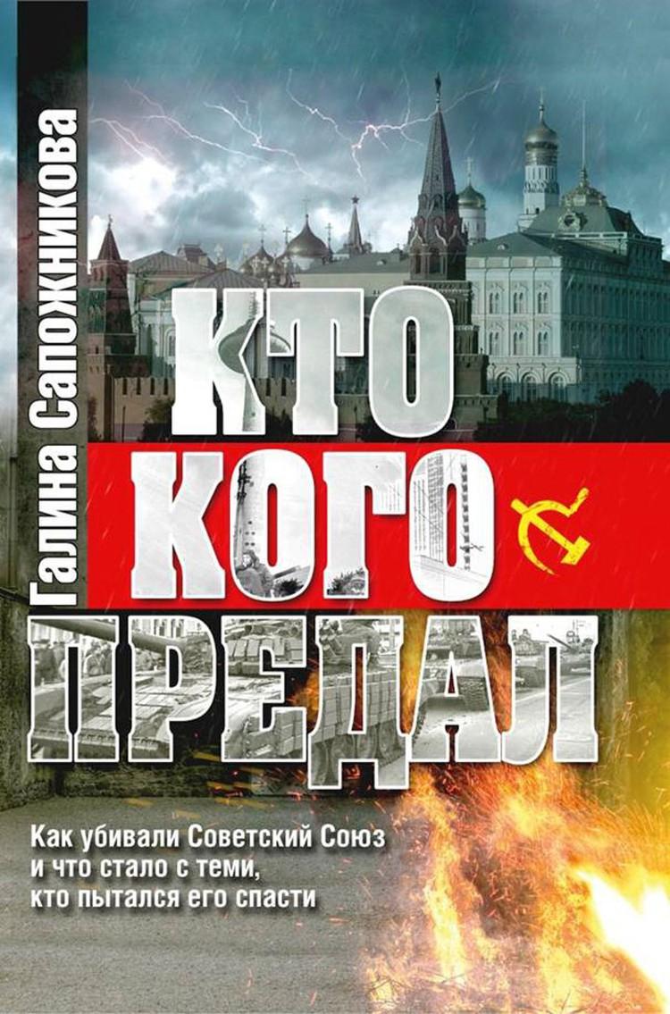 Книга Галины Сапожниковой «Кто кого предал. Как убивали СССР, и что стало с теми, кто пытался его спасти»